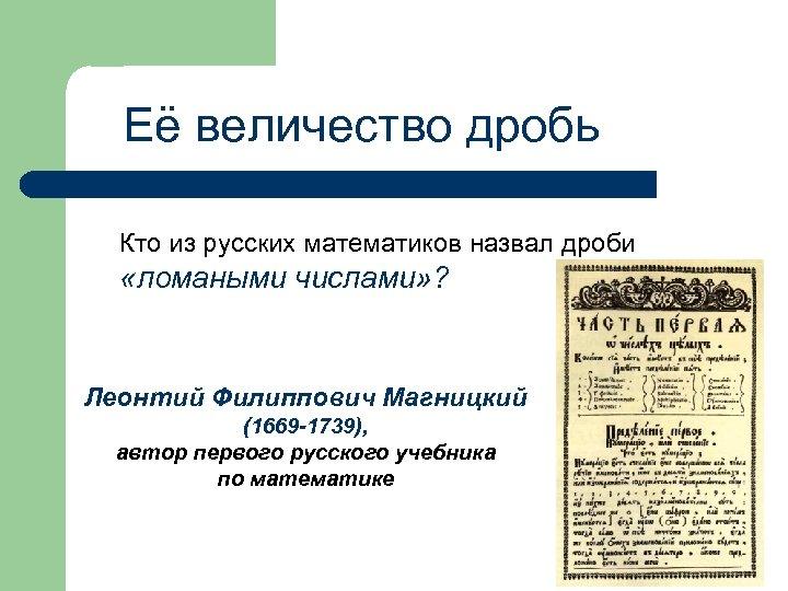 Её величество дробь Кто из русских математиков назвал дроби «ломаными числами» ? Леонтий Филиппович