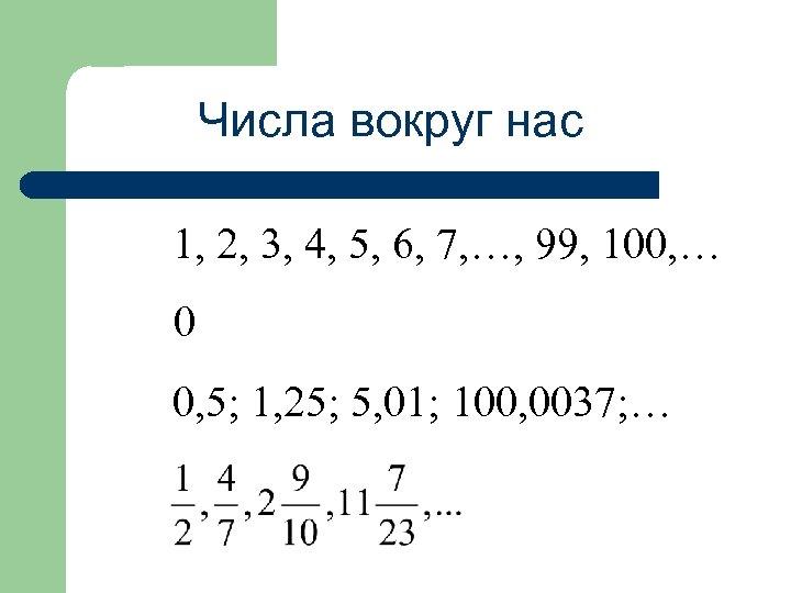 Числа вокруг нас 1, 2, 3, 4, 5, 6, 7, …, 99, 100, …