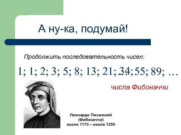 А ну-ка, подумай! Продолжить последовательность чисел: 34; 1; 1; 2; 3; 5; 8; 13;