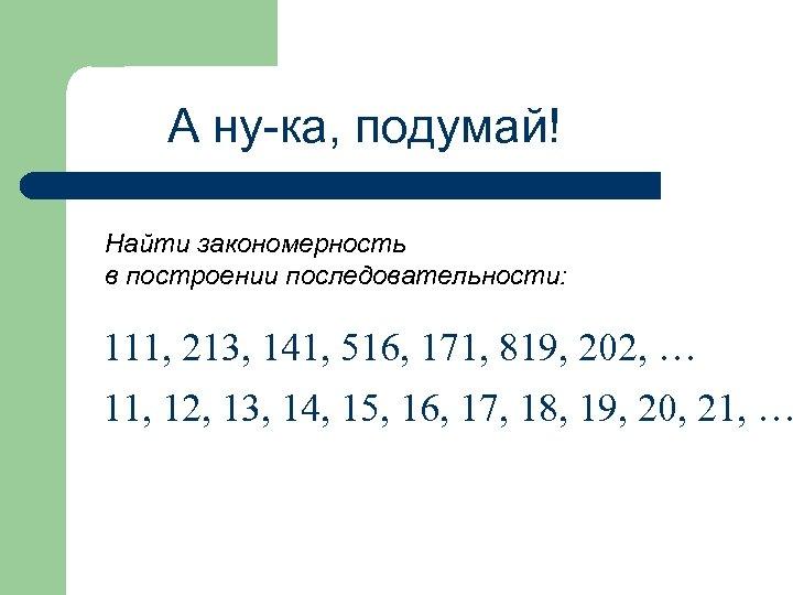 А ну-ка, подумай! Найти закономерность в построении последовательности: 111, 213, 141, 516, 171, 819,