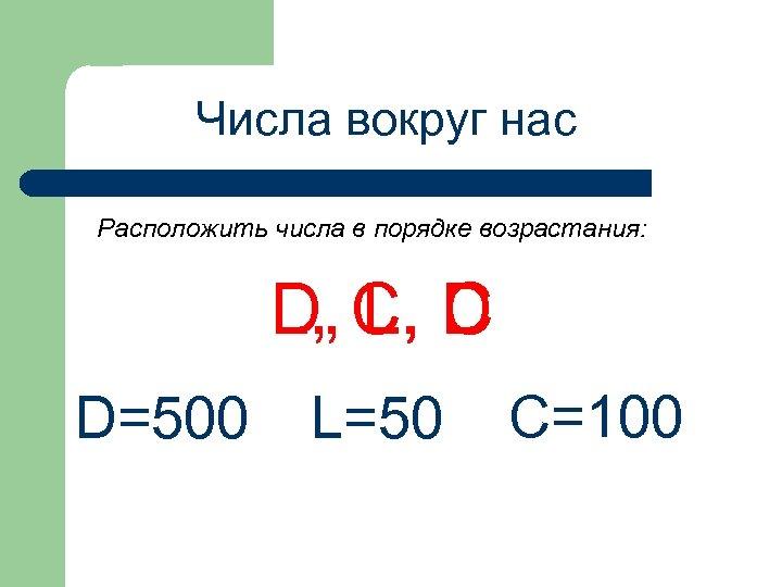 Числа вокруг нас Расположить числа в порядке возрастания: D, L, C, D D=500 L=50