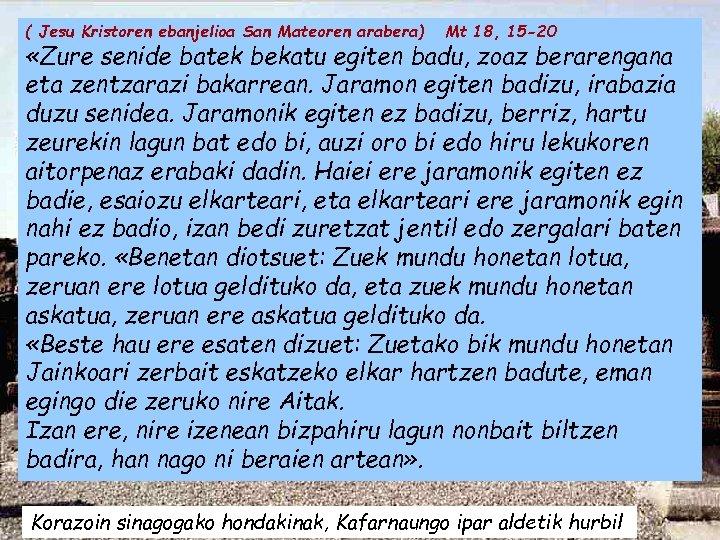 ( Jesu Kristoren ebanjelioa San Mateoren arabera) Mt 18, 15 -20 «Zure senide batek
