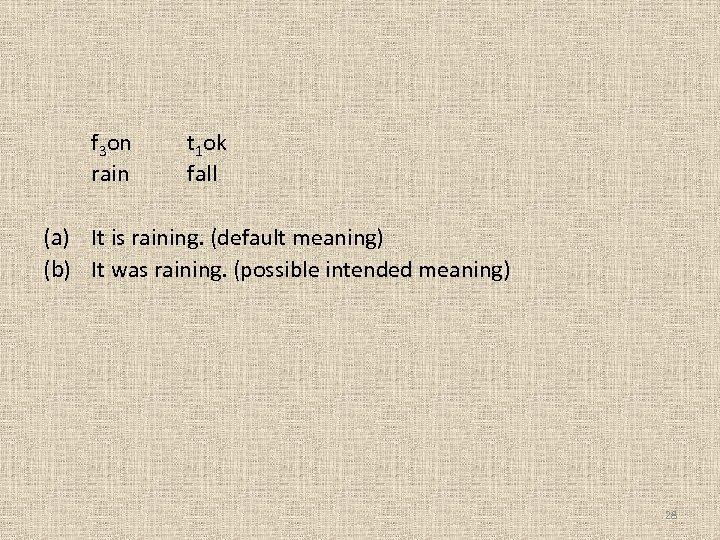 f 3 on rain t 1 ok fall (a) It is raining. (default meaning)