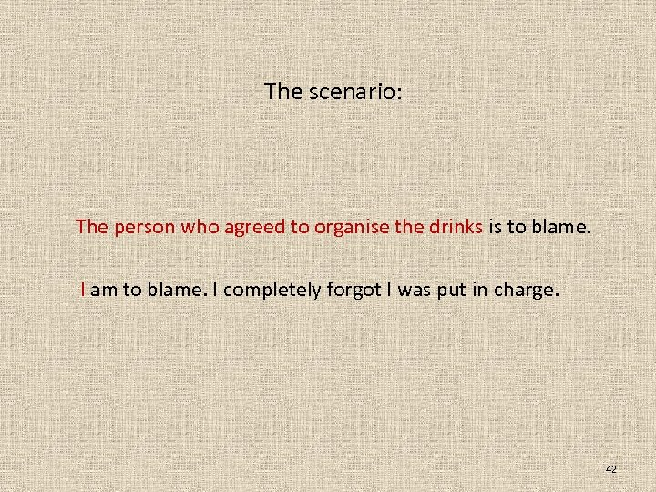 The scenario: The person who agreed to organise the drinks is to blame. I