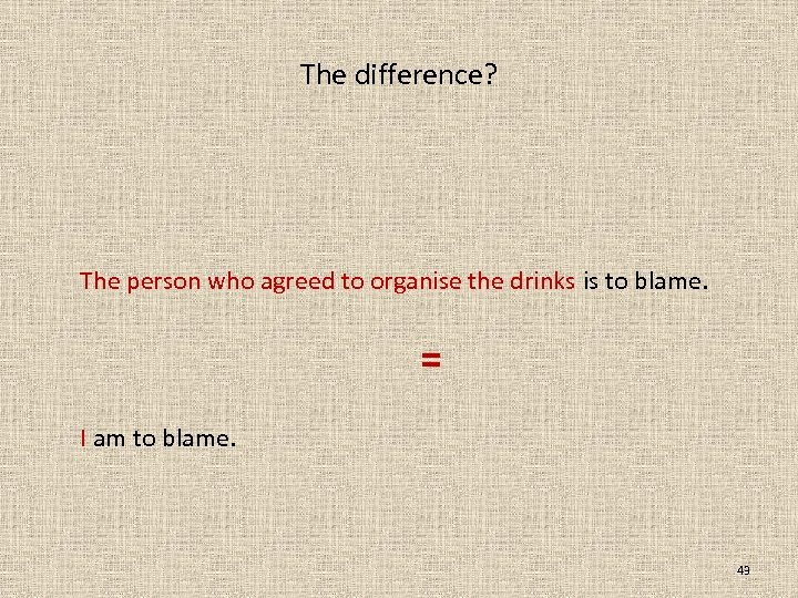 The difference? The person who agreed to organise the drinks is to blame. =