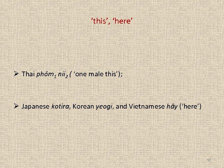 'this', 'here' Ø Thai phŏm 1 nii 2 ( 'one male this'); Ø Japanese