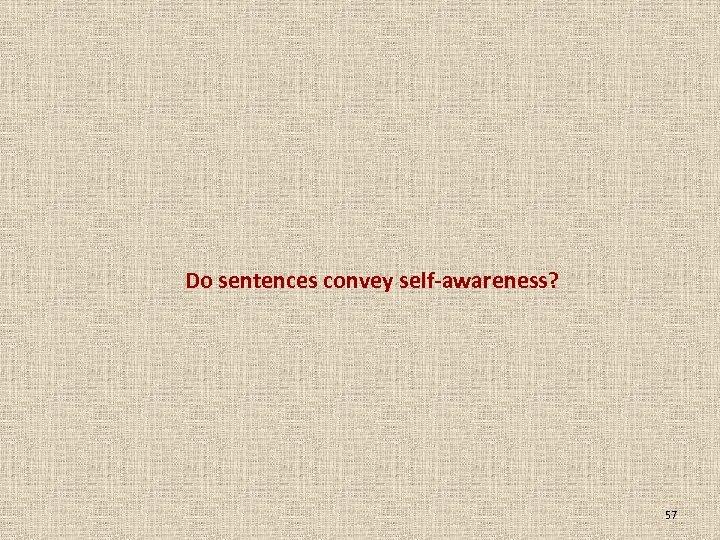 Do sentences convey self-awareness? 57