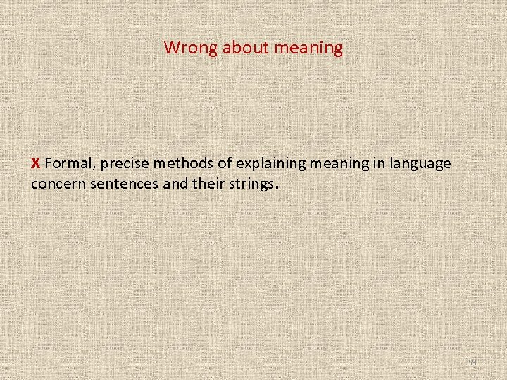 Wrong about meaning X Formal, precise methods of explaining meaning in language concern sentences