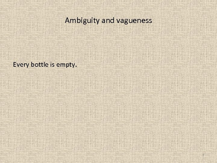 Ambiguity and vagueness Every bottle is empty. 7