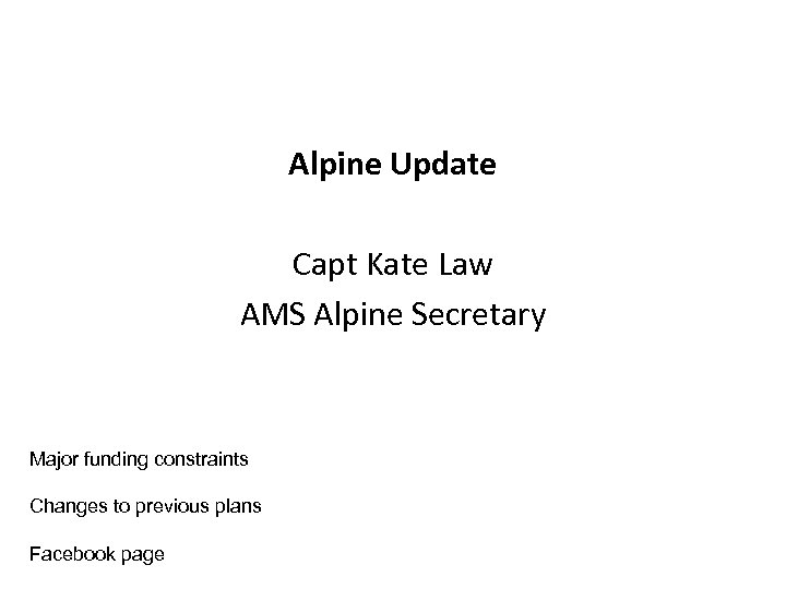 Alpine Update Capt Kate Law AMS Alpine Secretary Major funding constraints Changes to previous