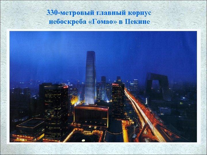 330 -метровый главный корпус небоскреба «Гомао» в Пекине