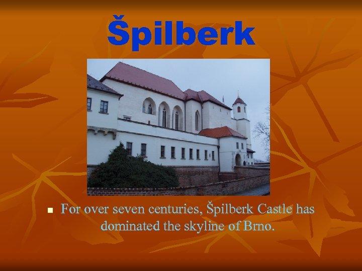 Špilberk n For over seven centuries, Špilberk Castle has dominated the skyline of Brno.