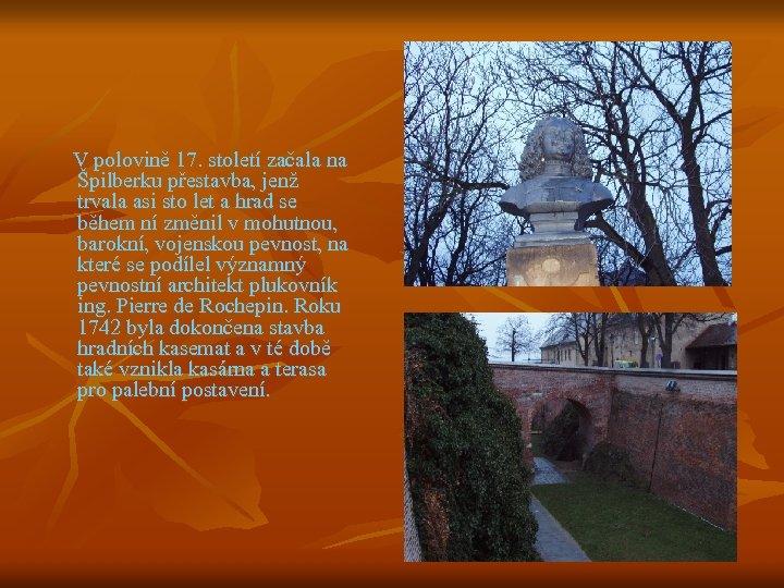 V polovině 17. století začala na Špilberku přestavba, jenž trvala asi sto let a