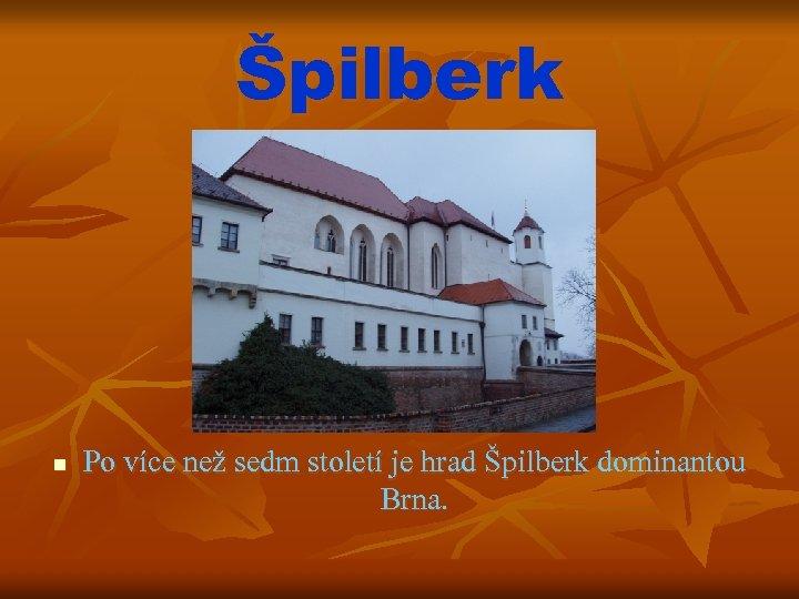 Špilberk n Po více než sedm století je hrad Špilberk dominantou Brna.