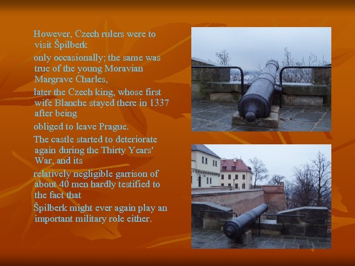 However, Czech rulers were to visit Špilberk only occasionally; the same was true of