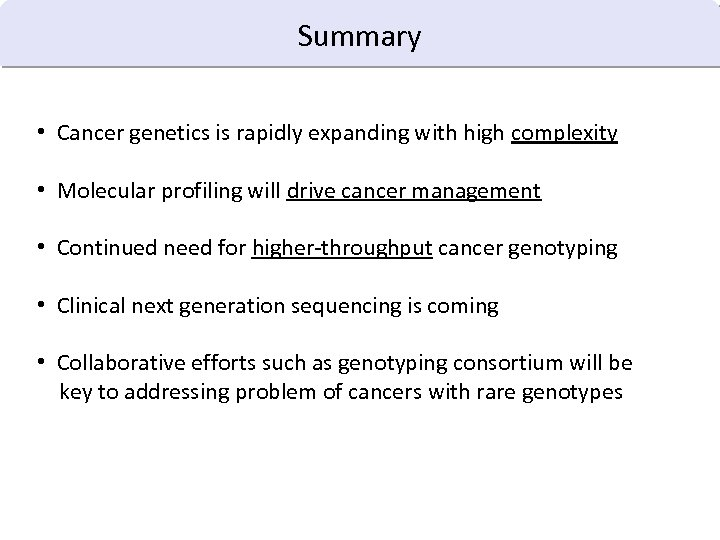 Summary • Cancer genetics is rapidly expanding with high complexity • Molecular profiling will