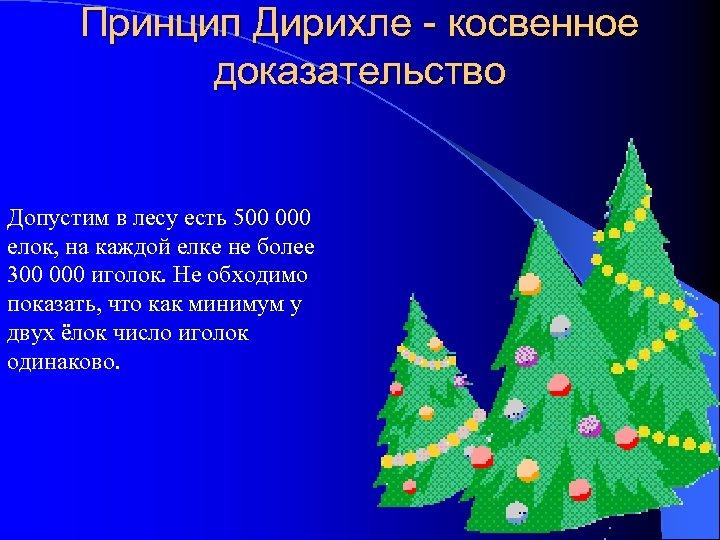 Принцип Дирихле - косвенное доказательство Допустим в лесу есть 500 000 елок, на каждой