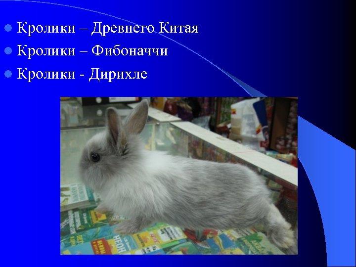 l Кролики – Древнего Китая l Кролики – Фибоначчи l Кролики - Дирихле