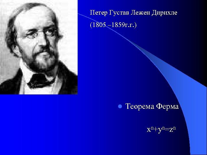 Петер Густав Лежен Дирихле (1805 – 1859 г. г. ) l Теорема Ферма xn+yn=zn