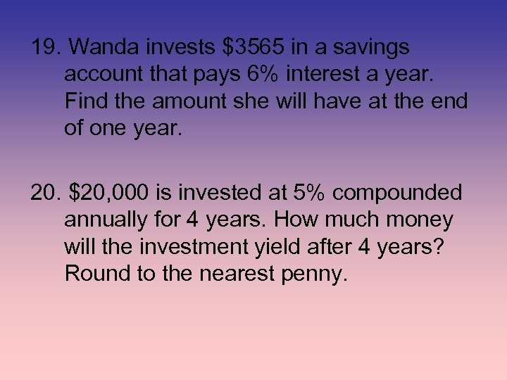 19. Wanda invests $3565 in a savings account that pays 6% interest a year.