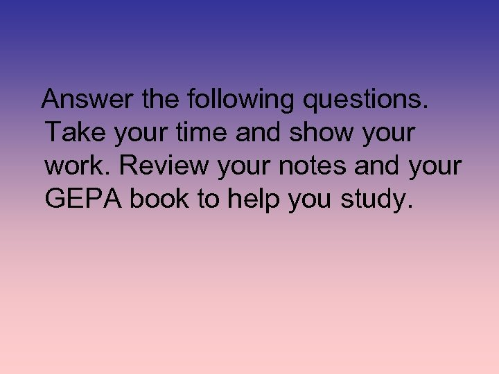 Answer the following questions. Take your time and show your work. Review your notes