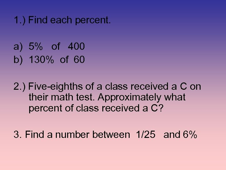 1. ) Find each percent. a) 5% of 400 b) 130% of 60 2.