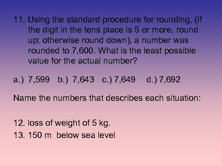 11. Using the standard procedure for rounding, (if the digit in the tens place