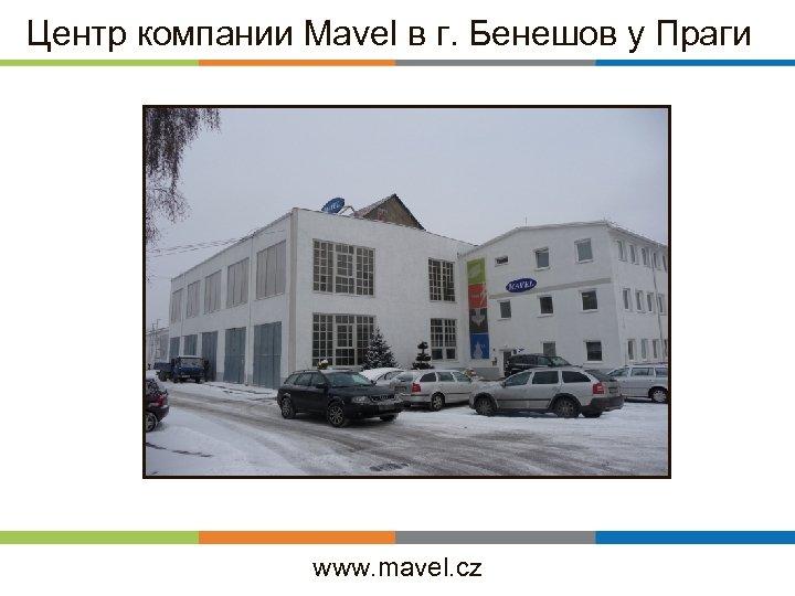 Центр компании Mavel в г. Бенешов у Праги www. mavel. cz