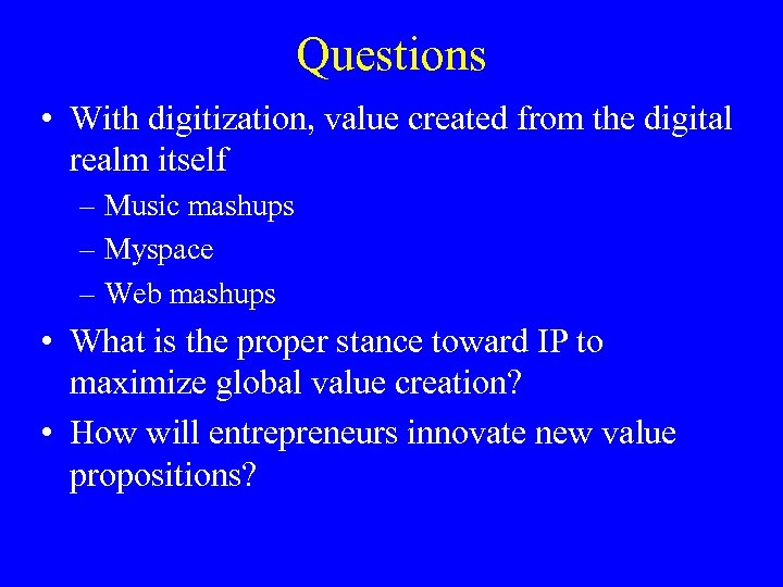 Questions • With digitization, value created from the digital realm itself – Music mashups