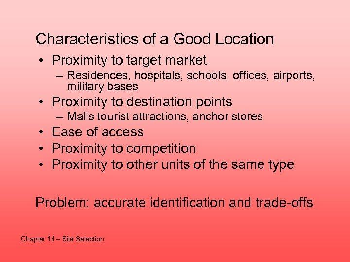 Characteristics of a Good Location • Proximity to target market – Residences, hospitals, schools,