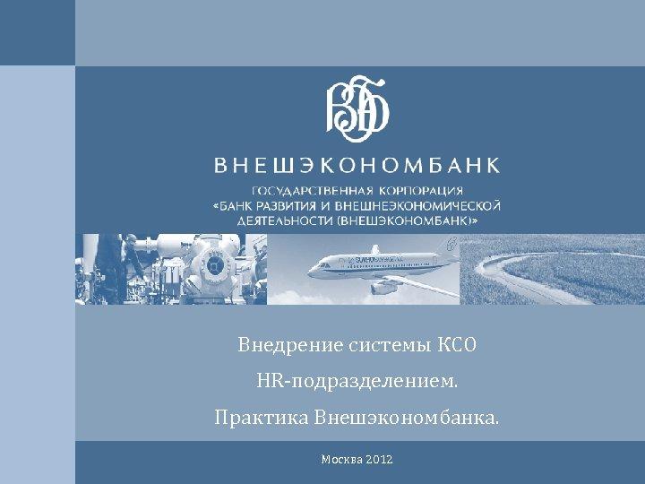 Внедрение системы КСО HR-подразделением. Практика Внешэкономбанка. Москва 2012