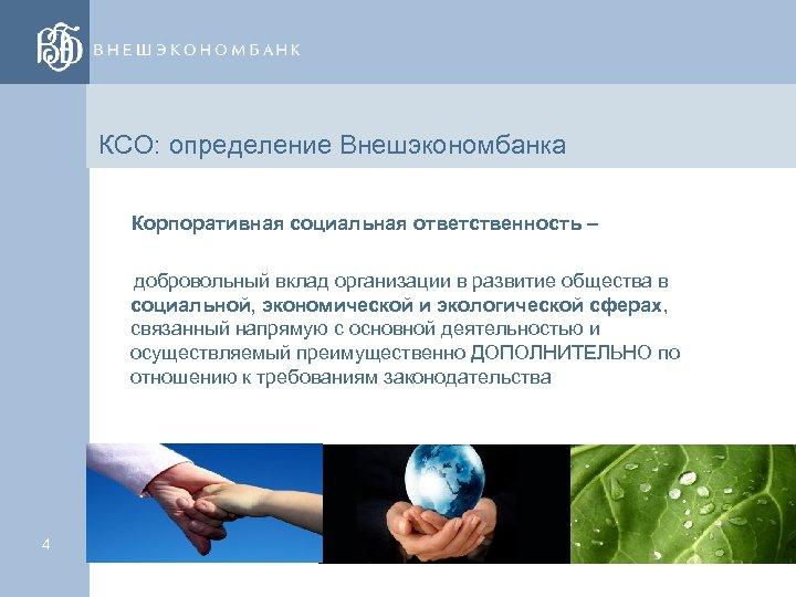 КСО: определение Внешэкономбанка Корпоративная социальная ответственность – добровольный вклад организации в развитие общества в