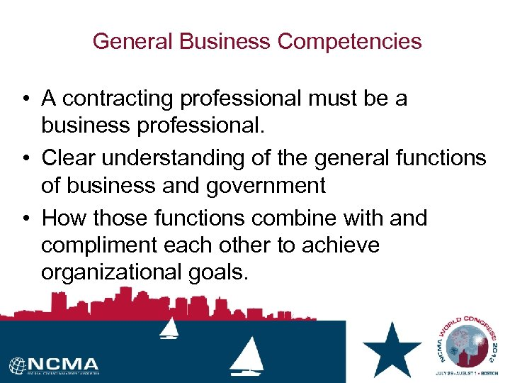 General Business Competencies • A contracting professional must be a business professional. • Clear