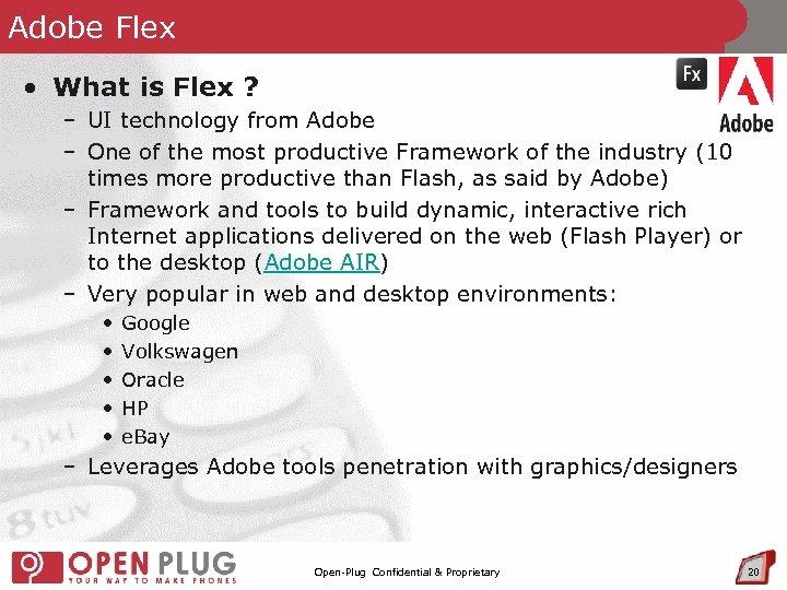 Adobe Flex • What is Flex ? – UI technology from Adobe – One