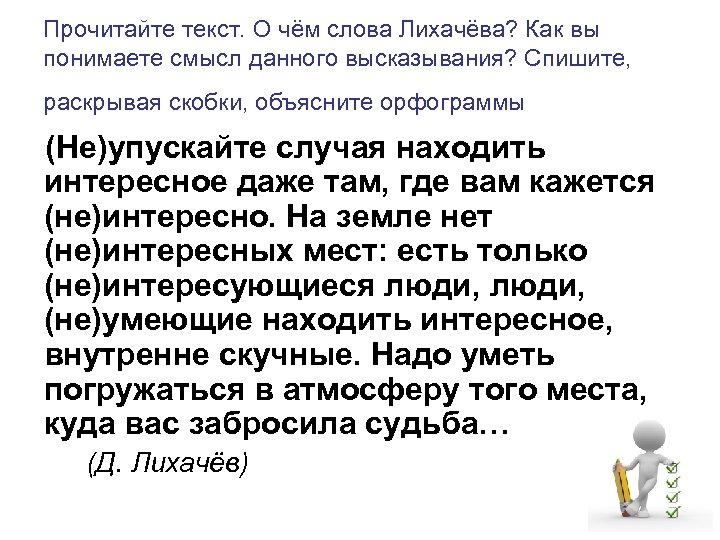 Прочитайте текст. О чём слова Лихачёва? Как вы понимаете смысл данного высказывания? Спишите, раскрывая