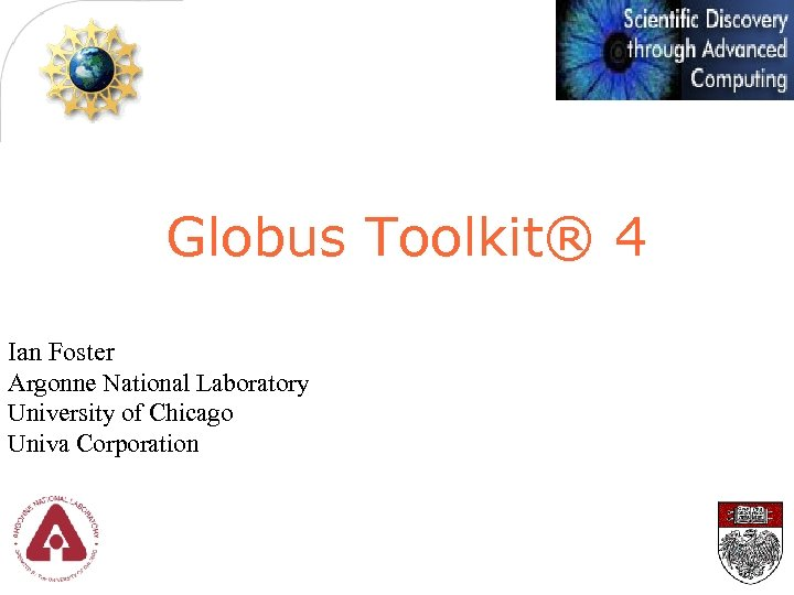 Globus Toolkit® 4 Ian Foster Argonne National Laboratory University of Chicago Univa Corporation