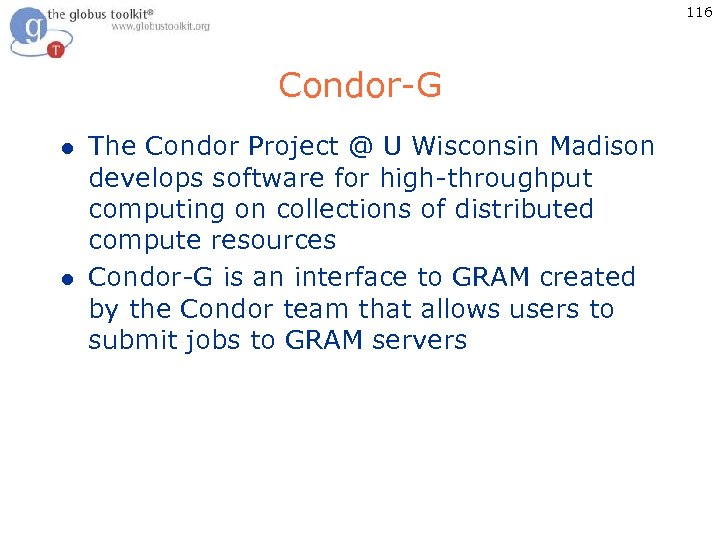 116 Condor-G l l The Condor Project @ U Wisconsin Madison develops software for