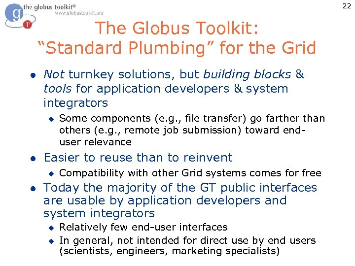"22 The Globus Toolkit: ""Standard Plumbing"" for the Grid l Not turnkey solutions, but"