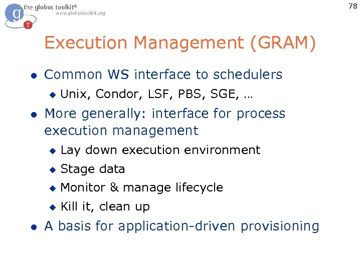 78 Execution Management (GRAM) l Common WS interface to schedulers u l Unix, Condor,