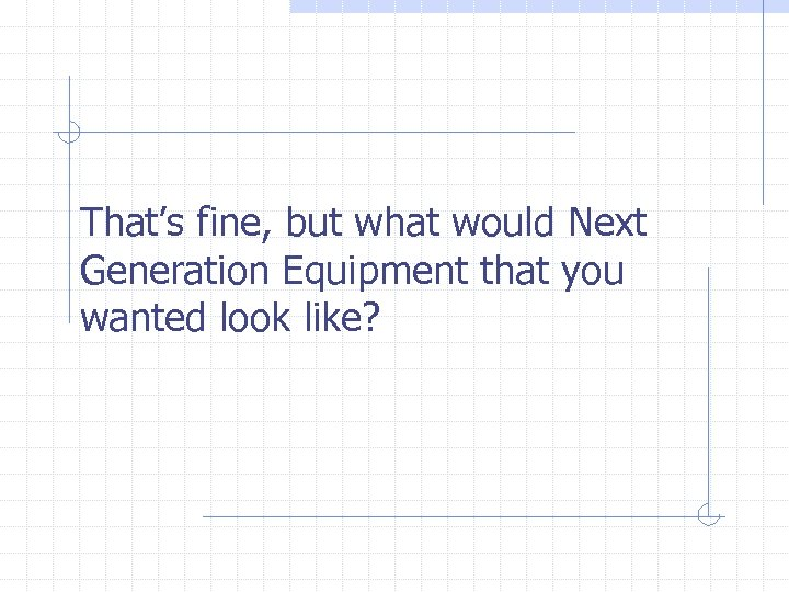 That's fine, but what would Next Generation Equipment that you wanted look like?