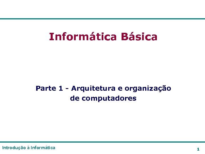 Informática Básica Parte 1 - Arquitetura e organização de computadores Introdução à Informática 1