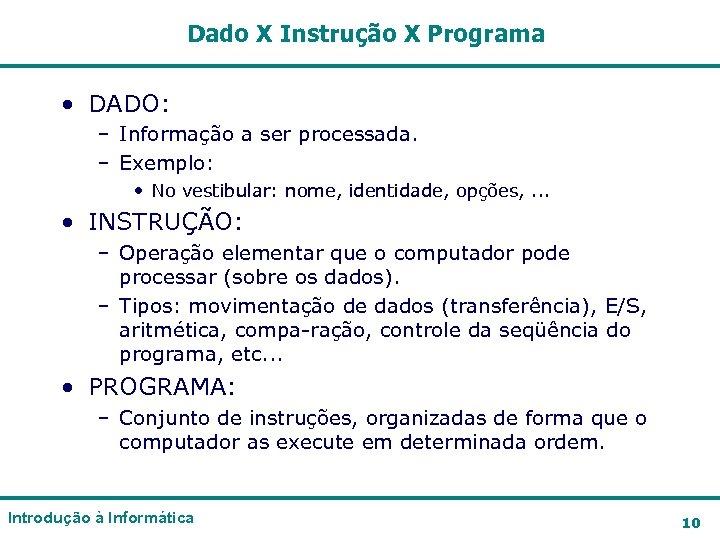 Dado X Instrução X Programa • DADO: – Informação a ser processada. – Exemplo:
