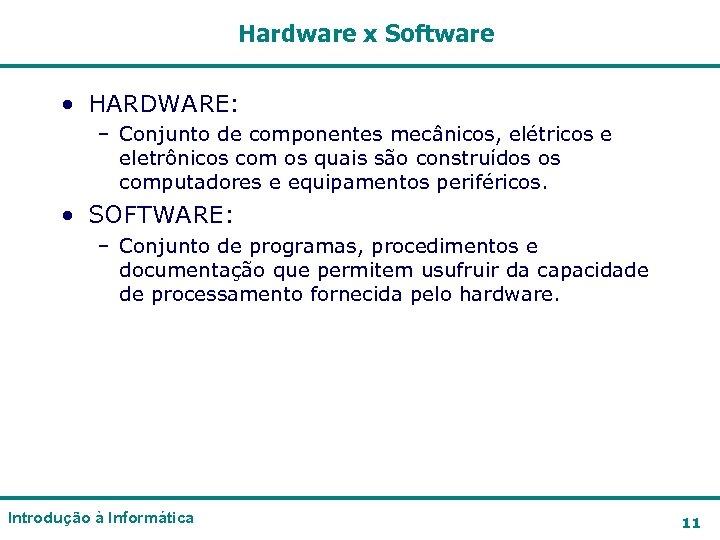 Hardware x Software • HARDWARE: – Conjunto de componentes mecânicos, elétricos e eletrônicos com