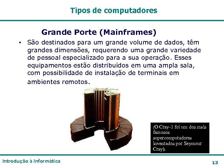 Tipos de computadores Grande Porte (Mainframes) • São destinados para um grande volume de