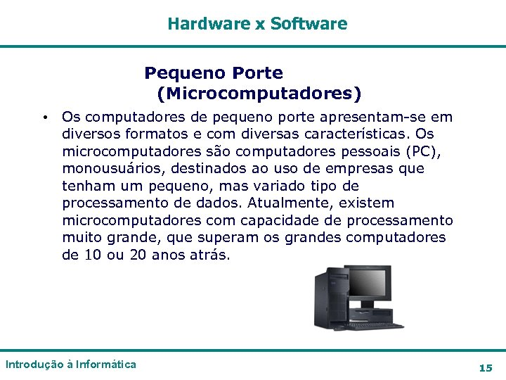 Hardware x Software Pequeno Porte (Microcomputadores) • Os computadores de pequeno porte apresentam-se em