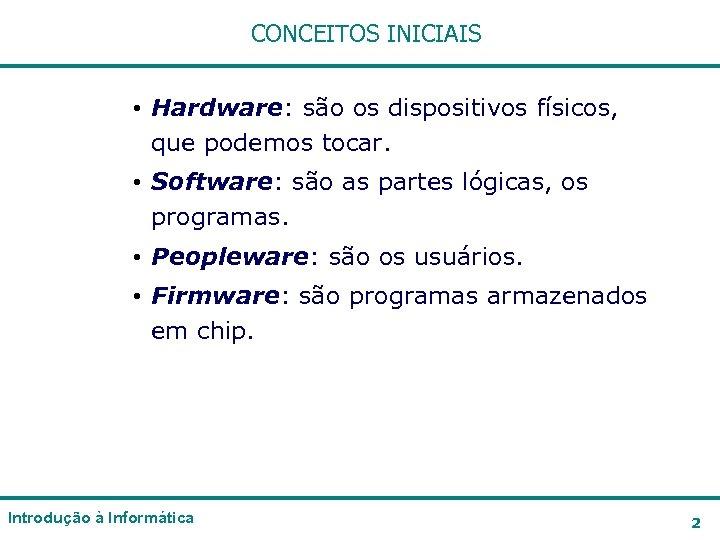 CONCEITOS INICIAIS • Hardware: são os dispositivos físicos, que podemos tocar. • Software: são