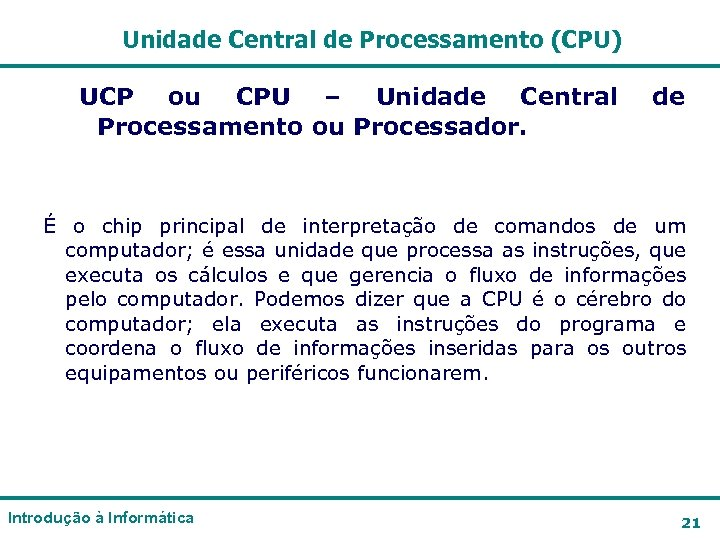Unidade Central de Processamento (CPU) UCP ou CPU – Unidade Central Processamento ou Processador.