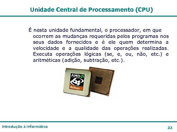 Unidade Central de Processamento (CPU) É nesta unidade fundamental, o processador, em que ocorrem