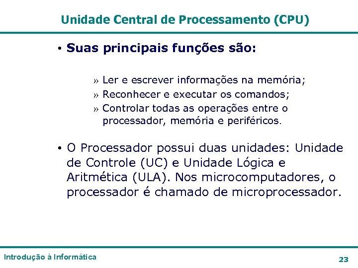 Unidade Central de Processamento (CPU) • Suas principais funções são: » Ler e escrever
