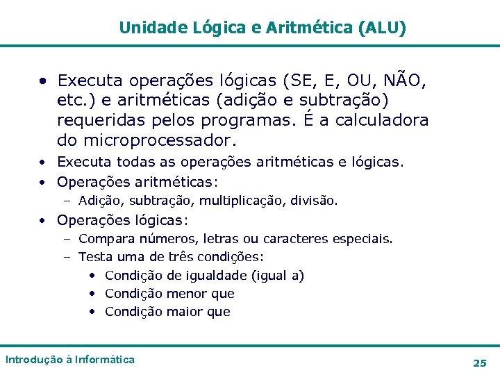 Unidade Lógica e Aritmética (ALU) • Executa operações lógicas (SE, E, OU, NÃO, etc.